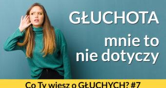 """Grafika: po lewej stronie zdjęcie młodej kobiety przykładającej dłoń do ucha, wskazujący na to, że niedosłyszy. Po prawej stronie napis: """"Głuchota – mnie to nie dotyczy"""". Poniżej napis: Co Ty wiesz o głuchych? #7"""